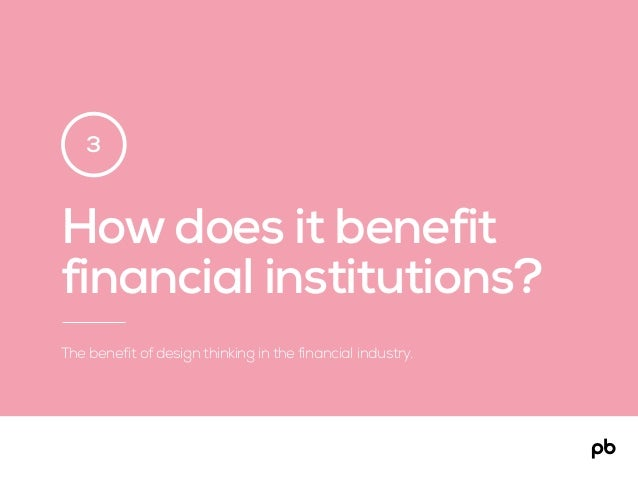 How does it benefit financial institutions? The benefit of design thinking in the financial industry. 3