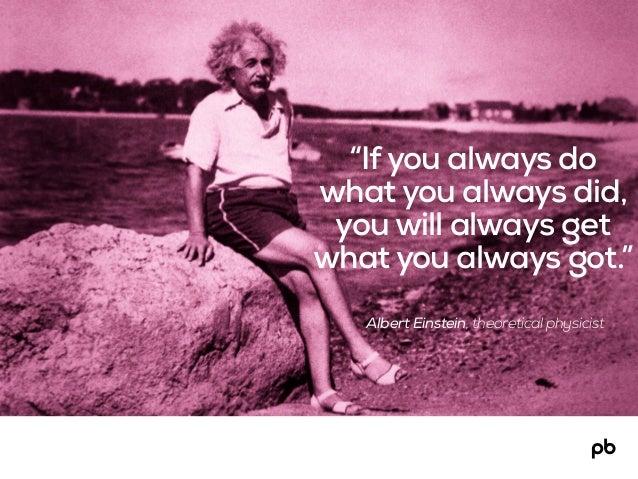 "Albert Einstein, theoretical physicist ""Ifyou always do what you always did, you will always get what you always got."""