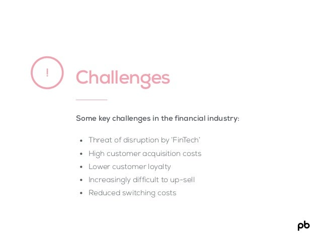 Challenges! Some key challenges in the financial industry: • Threat of disruption by 'FinTech' • High customer acquisition...