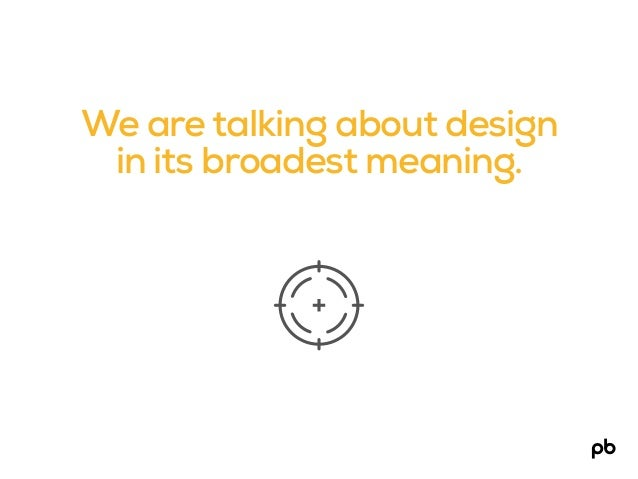 We are talking about design in its broadest meaning.
