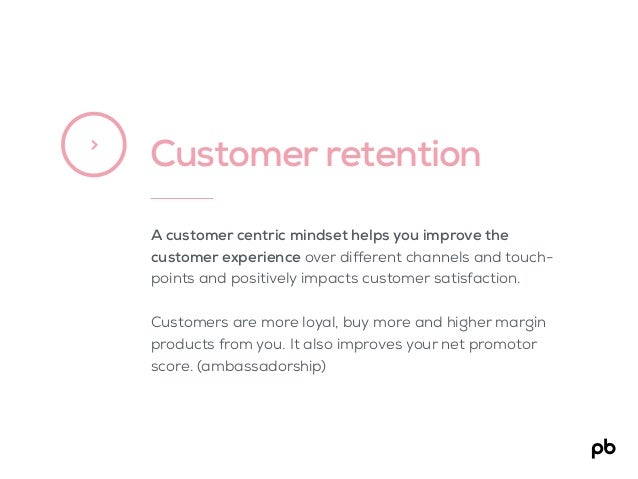 Customer retention> A customer centric mindset helps you improve the customer experience over different channels and touch...
