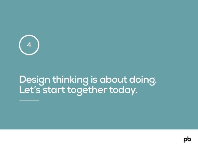 Design thinking is about doing. Let's start togethertoday. 4