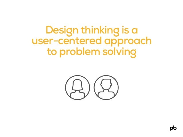 Design thinking is a user-centered approach to problem solving