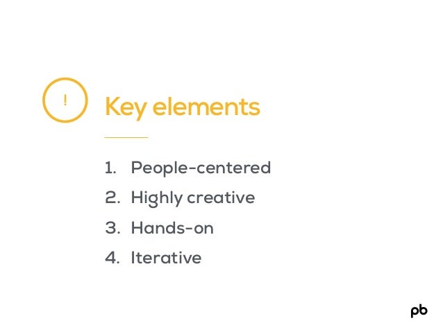 Key elements 1. People-centered 2. Highly creative 3. Hands-on 4. Iterative !