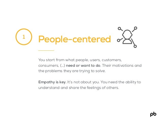 People-centered You start from what people, users, customers, consumers, (…) need or want to do. Their motivations and the...