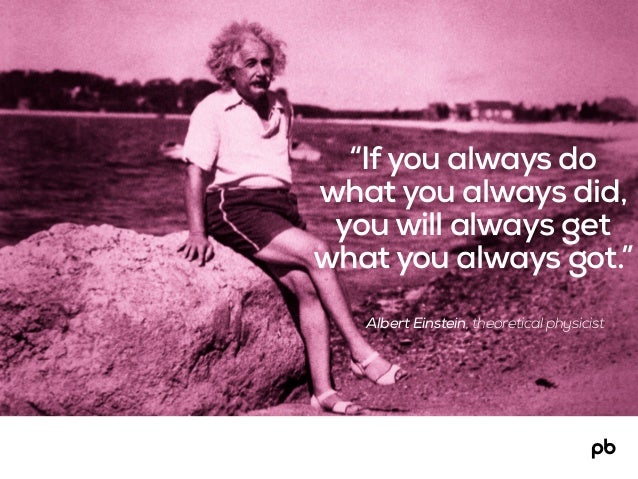 "Albert Einstein, theoretical physicist ""Ifyou always do what you always did, you will always get what you always got."""