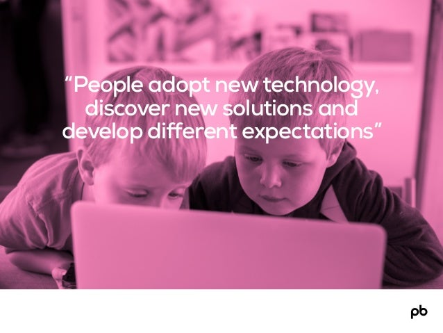 """""""People adopt newtechnology, discover new solutions and develop different expectations"""""""