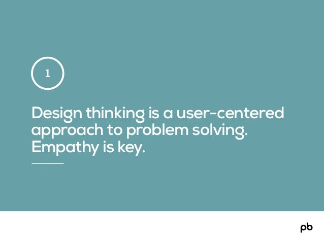 Design thinking is a user-centered approach to problem solving. Empathy is key. 1