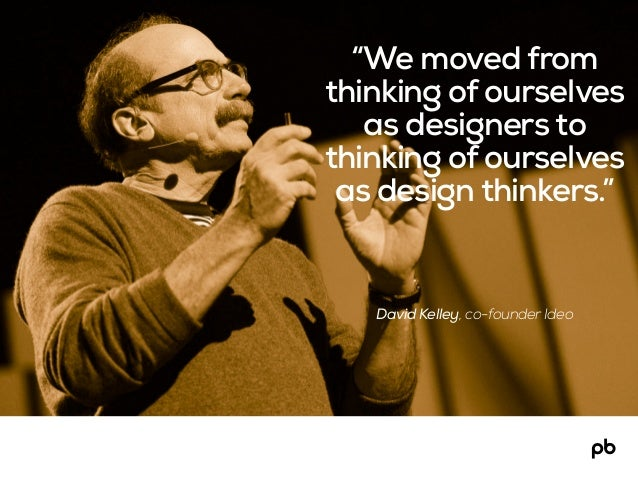 """David Kelley, co-founder Ideo """"We moved from thinking of ourselves as designers to thinking of ourselves as design thinker..."""