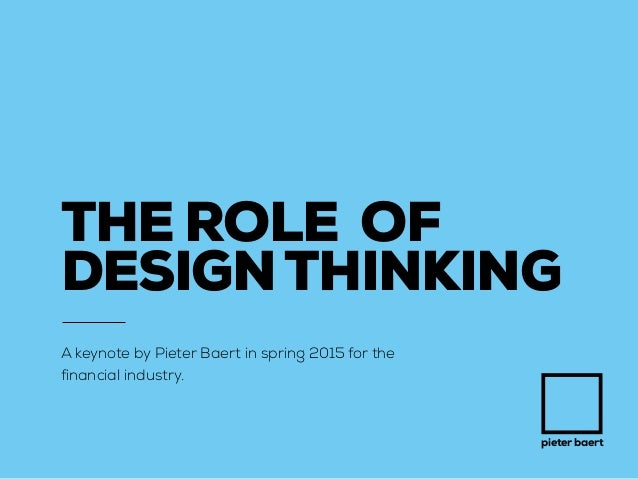 pieter baert THE ROLE OF DESIGNTHINKING A keynote by Pieter Baert in spring 2015 for the financial industry.