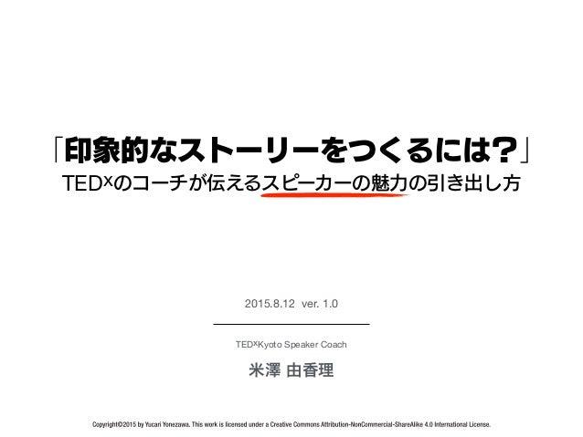 TEDxKyoto Speaker Coach 米澤 由香理 2015.8.12 ver. 1.0 「印象的なストーリーをつくるには?」 TEDxのコーチが伝えるスピーカーの魅力の引き出し方