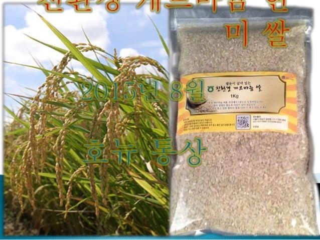 1. 백미와 현미 가. 백미의 진실 나. 현미는 완벽한 식품인가? 다. 현미(1분도)의 과피(피막)와 휘친산 2. 옛 밥 다시 찾기 가. 5분도 현미 나. 친환경 게르마늄 현미쌀 3. 일자리 창출