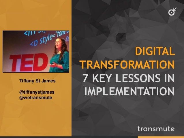 DIGITAL TRANSFORMATION 7 KEY LESSONS IN IMPLEMENTATION Tiffany St James @tiffanystjames @wetransmute