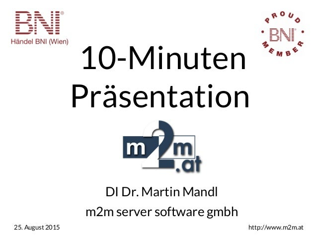 10-Minuten Präsentation DI Dr. Martin Mandl m2m server software gmbh 25. August 2015 http://www.m2m.at