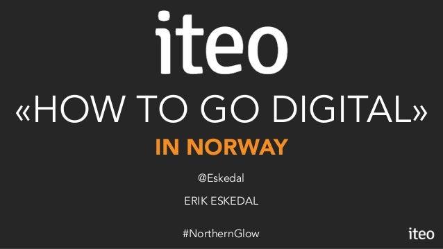 IN NORWAY «HOW TO GO DIGITAL» ERIK ESKEDAL @Eskedal #NorthernGlow