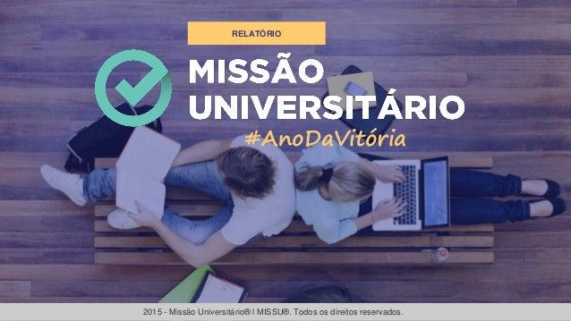 RELATÓRIO #AnoDaVitória 2015 - Missão Universitário® l MISSU®. Todos os direitos reservados.