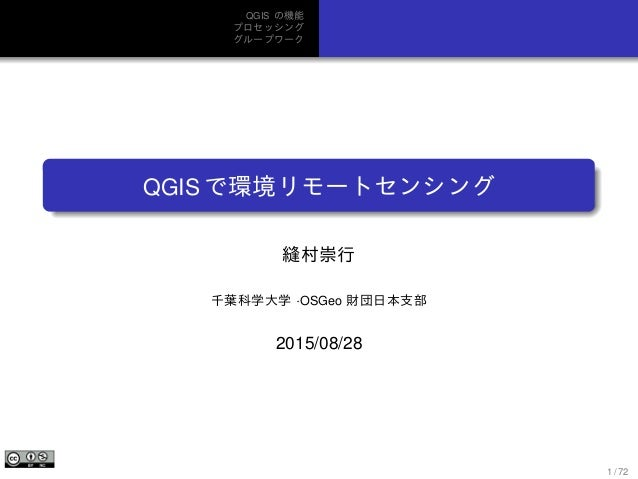QGIS の機能 プロセッシング グループワーク QGIS で環境リモートセンシング 縫村崇行 千葉科学大学 ·OSGeo 財団日本支部 2015/08/28 1 / 72