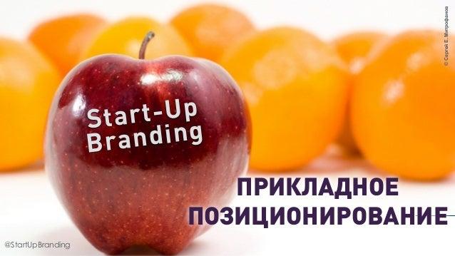@StartUpBranding ©СергейЕ.Митрофанов Start-Up Branding ПРИКЛАДНОЕ ПОЗИЦИОНИРОВАНИЕ @StartUpBranding
