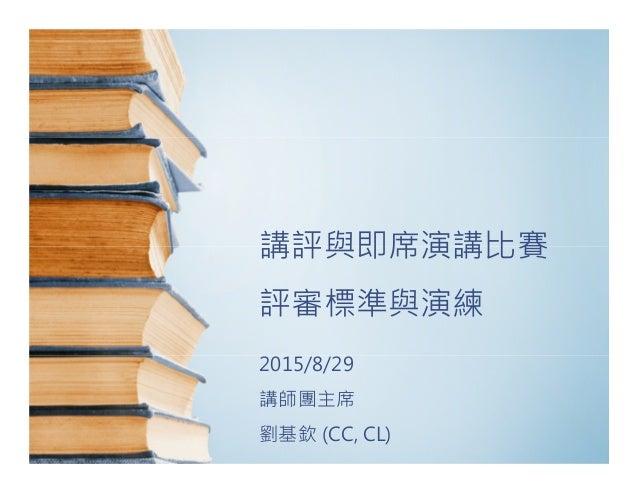 講評與即席演講比賽 評審標準與演練 2015/8/29 講師團主席 劉基欽 (CC, CL)