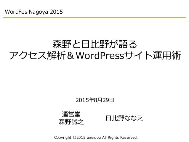 WordFes Nagoya 2015 森野と日比野が語る アクセス解析&WordPressサイト運用術 2015年8月29日 Copyright ©2015 uneidou All Rights Reserved. 運営堂 森野誠之 日比野な...
