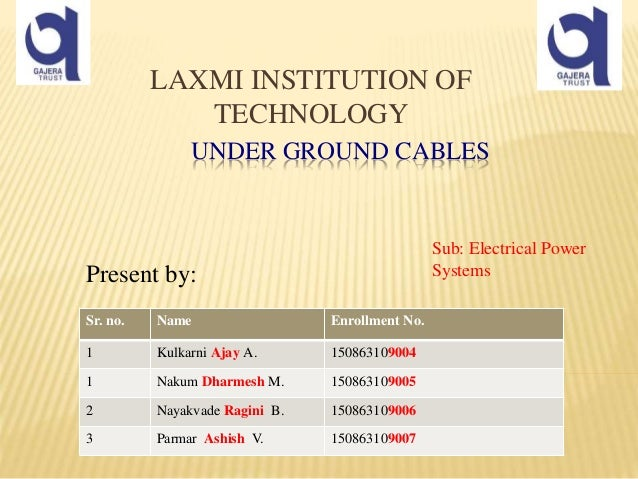 UNDER GROUND CABLES Present by: LAXMI INSTITUTION OF TECHNOLOGY Sr. no. Name Enrollment No. 1 Kulkarni Ajay A. 15086310900...