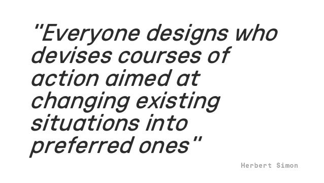 """""""Everyone designs who devises courses of action aimed at changing existing situations into preferred ones"""""""
