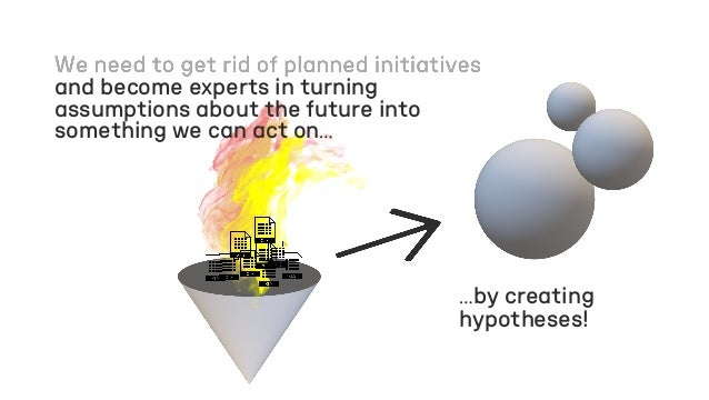 …by creating hypotheses! and become experts in turning assumptions about the future into something we can act on…