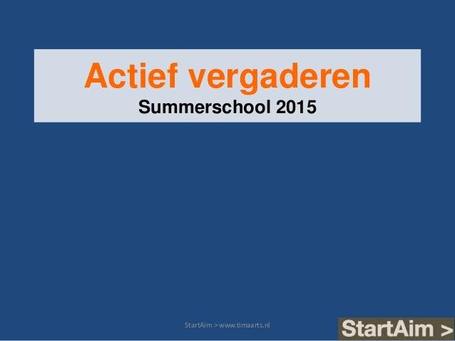 Actief vergaderen Summerschool 2015 StartAim > www.timaarts.nl