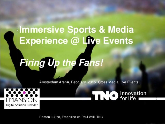 | The story of TNO Immersive Sports & Media Experience @ Live Events Firing Up the Fans! Amsterdam ArenA, February, 2015 C...