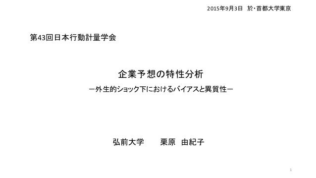 企業予想の特性分析 -外生的ショック下におけるバイアスと異質性- 弘前大学 栗原 由紀子 2015年9月3日 於・首都大学東京 1 第43回日本行動計量学会