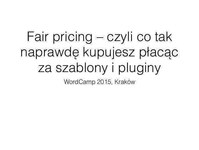 Fair pricing – czyli co tak naprawdę kupujesz płacąc za szablony i pluginy WordCamp 2015, Kraków