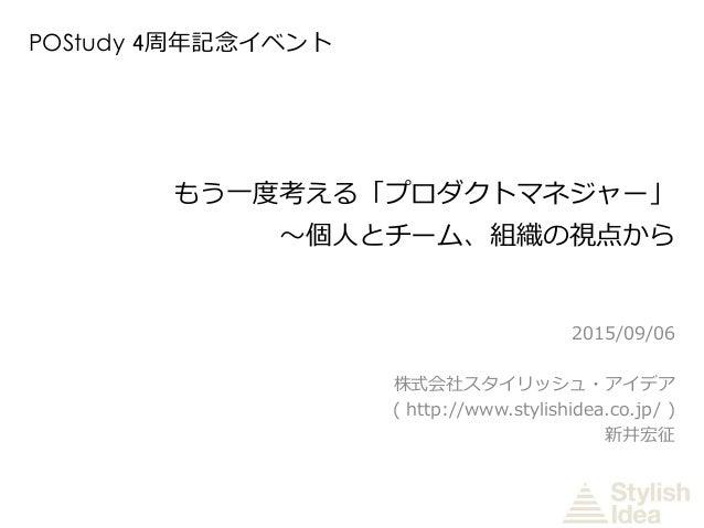 もう一度考える「プロダクトマネジャー」 〜個人とチーム、組織の視点から 2015/09/06 株式会社スタイリッシュ・アイデア ( http://www.stylishidea.co.jp/ ) 新井宏征 POStudy 4周年記念イベント