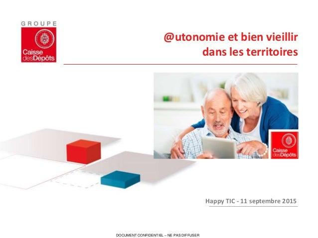DOCUMENT CONFIDENTIEL – NE PAS DIFFUSER @utonomie et bien vieillir dans les territoires Happy TIC - 11 septembre 2015
