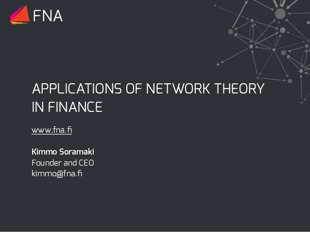 APPLICATIONS OF NETWORK THEORY IN FINANCE FNA www.fna.fi Kimmo Soramaki Founder and CEO kimmo@fna.fi