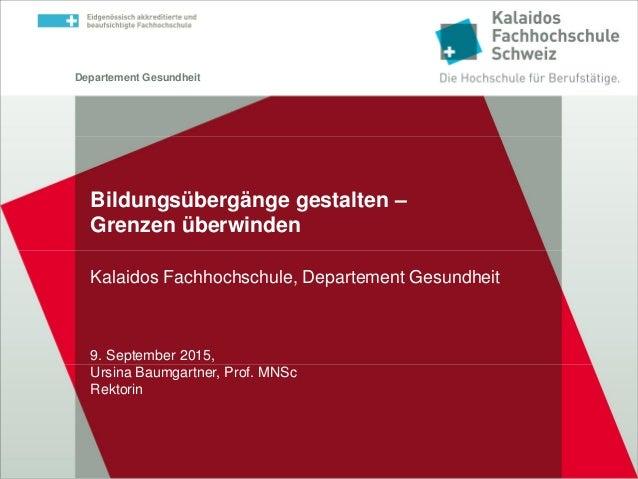 Departement Gesundheit Bildungsübergänge gestalten – Grenzen überwinden Kalaidos Fachhochschule, Departement Gesundheit 9....