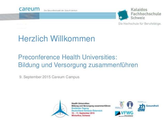 Die Gesundheitswelt der Zukunft denken 9. September 2015 Careum Campus Herzlich Willkommen Preconference Health Universiti...