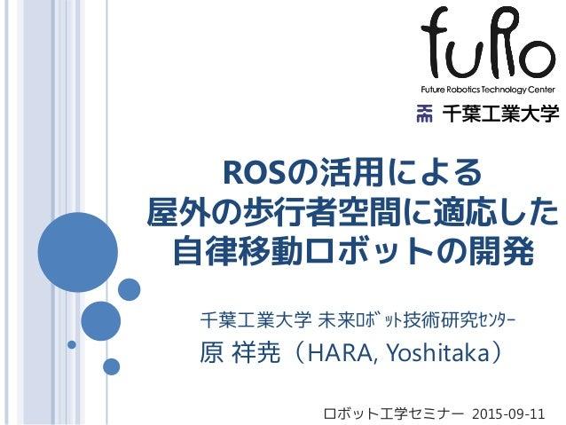 ROSの活用による 屋外の歩行者空間に適応した 自律移動ロボットの開発 千葉工業大学 未来ロボット技術研究センター 原 祥尭(HARA, Yoshitaka) ロボット工学セミナー 2015-09-11