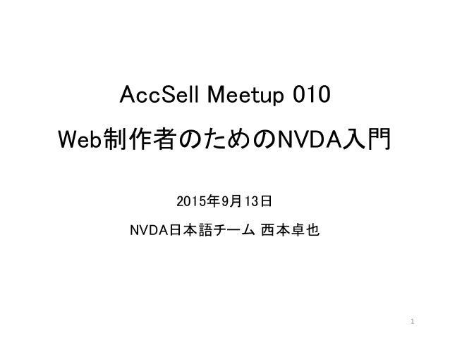 AccSell Meetup 010 Web制作者のためのNVDA入門 2015年9月13日 NVDA日本語チーム 西本卓也 1