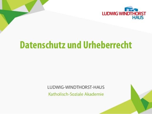 Datenschutz und Urheberrecht LUDWIG-WINDTHORST-HAUS Katholisch-Soziale Akademie