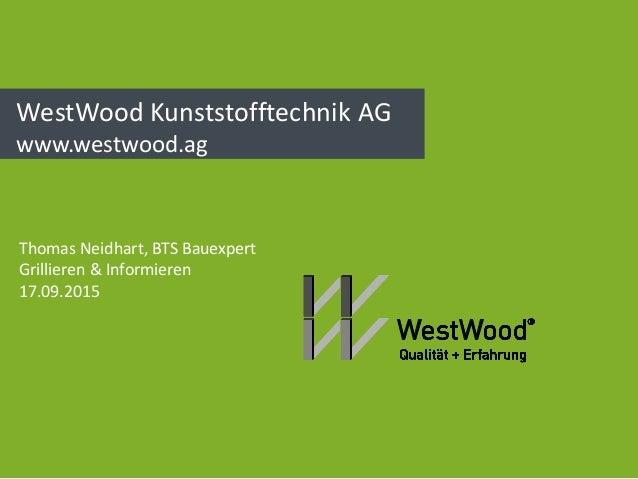 WestWood Kunststofftechnik AG www.westwood.ag Thomas Neidhart, BTS Bauexpert Grillieren & Informieren 17.09.2015