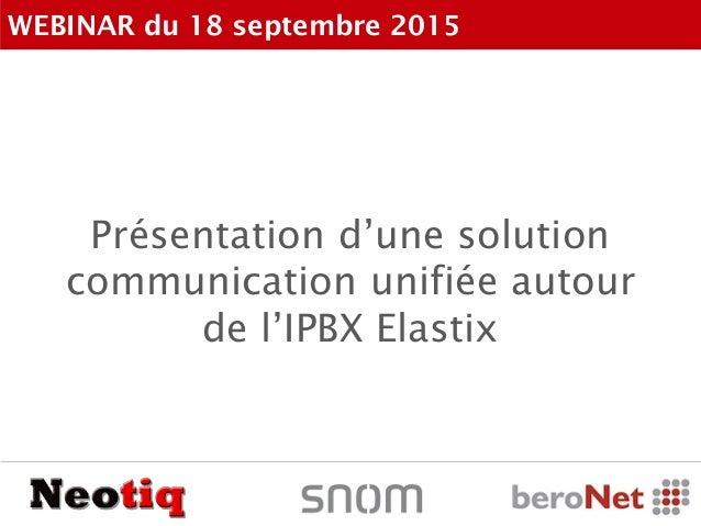 Présentation d'une solution communication unifiée autour de l'IPBX Elastix WEBINAR du 18 septembre 2015