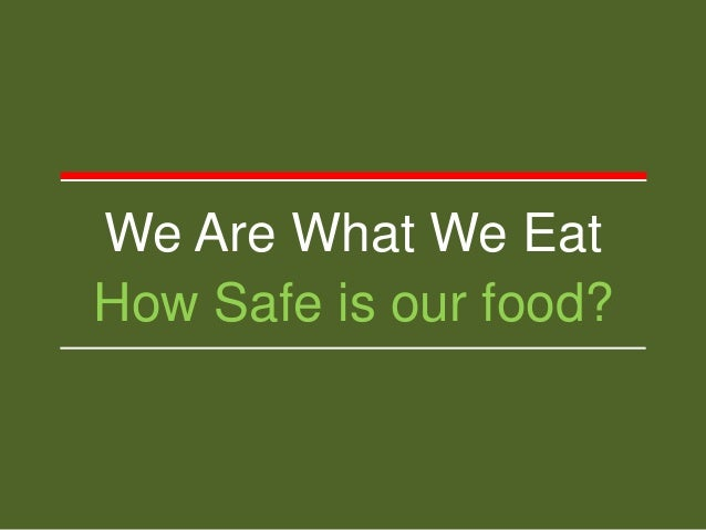 We Are What We Eat How Safe is our food?