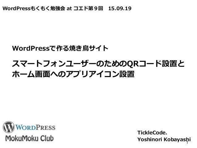 WordPressもくもく勉強会 at コエド第9回 15.09.19 スマートフォンユーザーのためのQRコード設置と ホーム画面へのアプリアイコン設置 TickleCode. Yoshinori Kobayashi1 WordPressで作る...