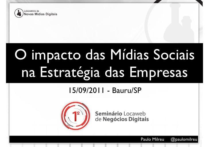 O impacto das Mídias Sociais na Estratégia das Empresas        15/09/2011 - Bauru/SP                            Paulo Milr...