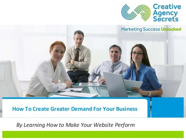 How To Create Greater Demand For Your Business By Learning How to Make Your Website Perform