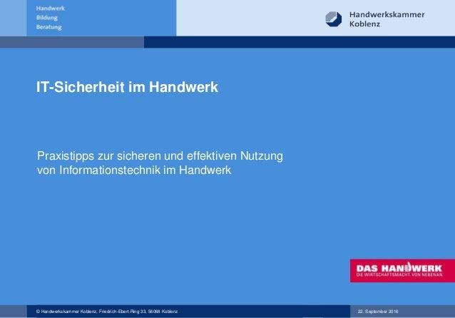 © Handwerkskammer Koblenz, Friedrich-Ebert-Ring 33, 56068 Koblenz 22. September 2016 IT-Sicherheit im Handwerk Praxistipps...