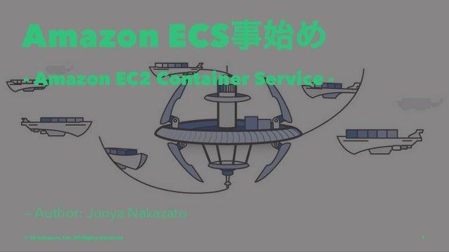 Amazon ECS事始め - Amazon EC2 Container Service - — Author: Junya Nakazato © CA Advance, Inc. All Rights Reserved 1
