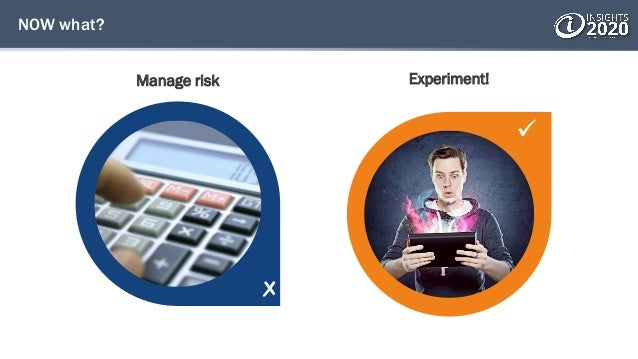  NOW what? Manage risk Experiment!
