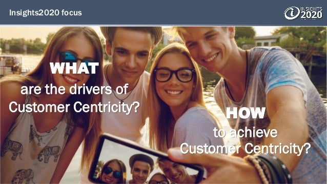 Insights2020 focus HOW to achieve Customer Centricity? WHAT are the drivers of Customer Centricity?