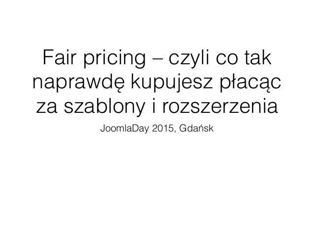 Fair pricing – czyli co tak naprawdę kupujesz płacąc za szablony i rozszerzenia JoomlaDay 2015, Gdańsk